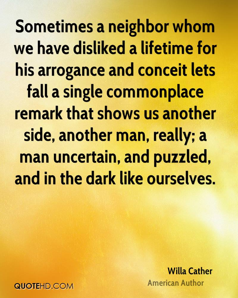 Sometimes a neighbor whom we have disliked a lifetime for his arrogance and conceit lets fall a single commonplace remark that shows us another side, another man, really; a man uncertain, and puzzled, and in the dark like ourselves.
