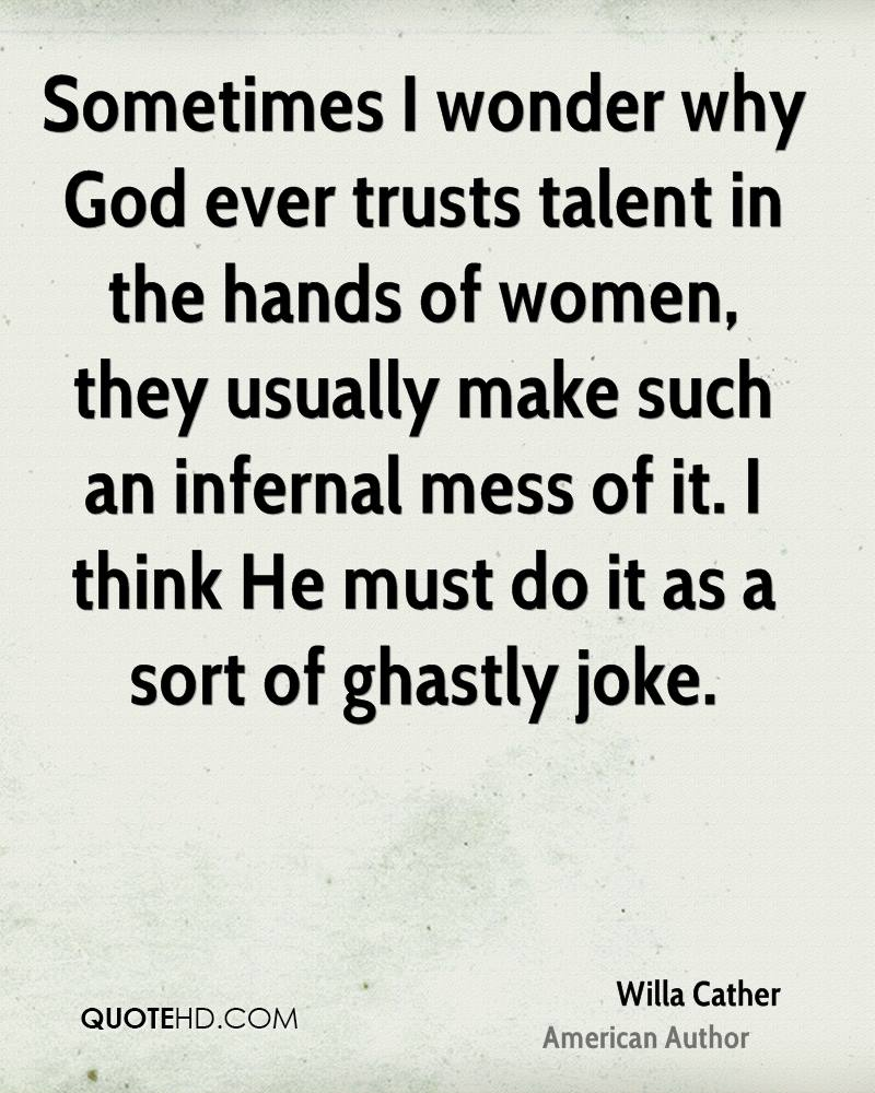 Sometimes I wonder why God ever trusts talent in the hands of women, they usually make such an infernal mess of it. I think He must do it as a sort of ghastly joke.