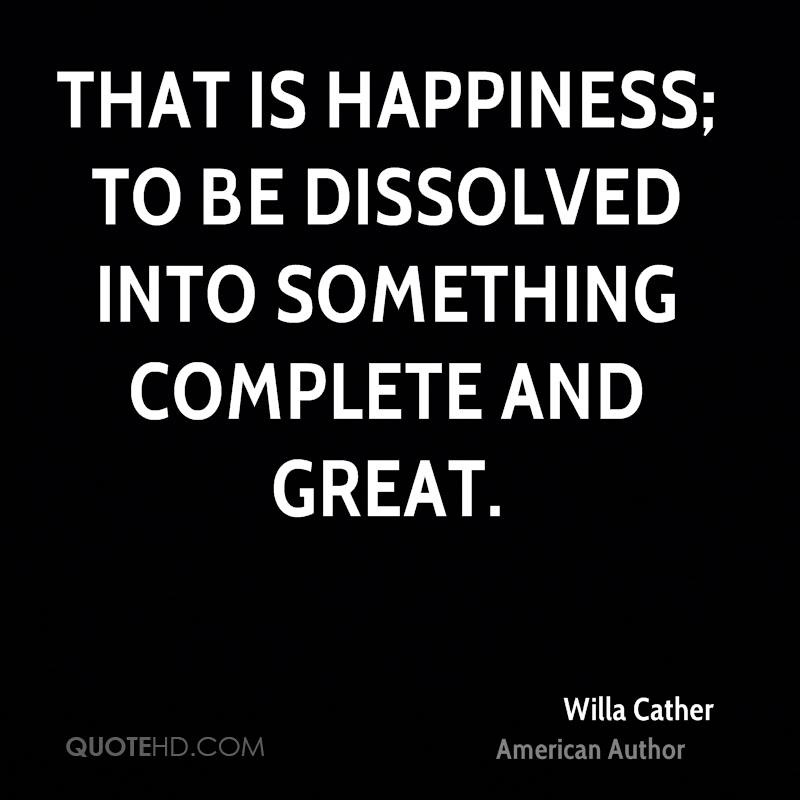 That is happiness; to be dissolved into something complete and great.