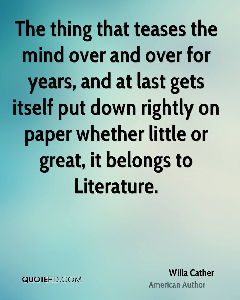 The thing that teases the mind over and over for years, and at last gets itself put down rightly on paper whether little or great, it belongs to Literature.