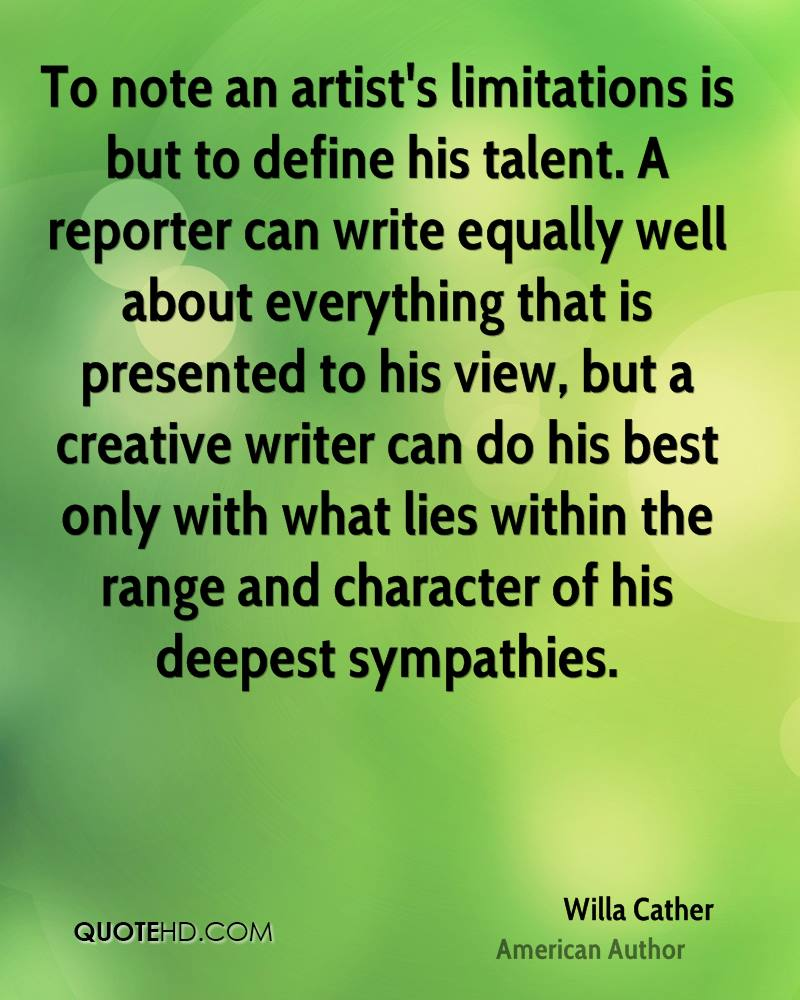 To note an artist's limitations is but to define his talent. A reporter can write equally well about everything that is presented to his view, but a creative writer can do his best only with what lies within the range and character of his deepest sympathies.