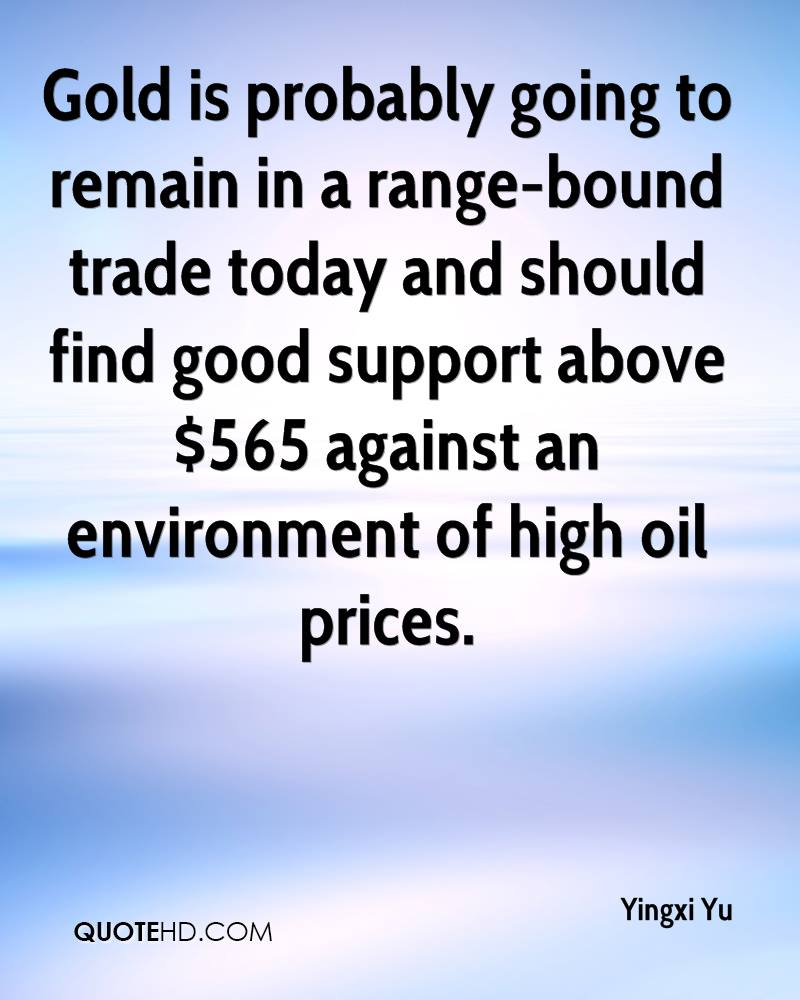 Gold is probably going to remain in a range-bound trade today and should find good support above $565 against an environment of high oil prices.