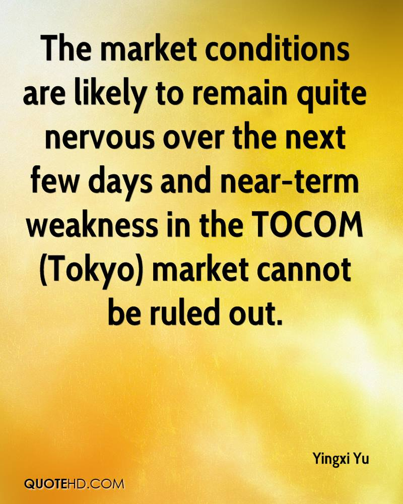 The market conditions are likely to remain quite nervous over the next few days and near-term weakness in the TOCOM (Tokyo) market cannot be ruled out.