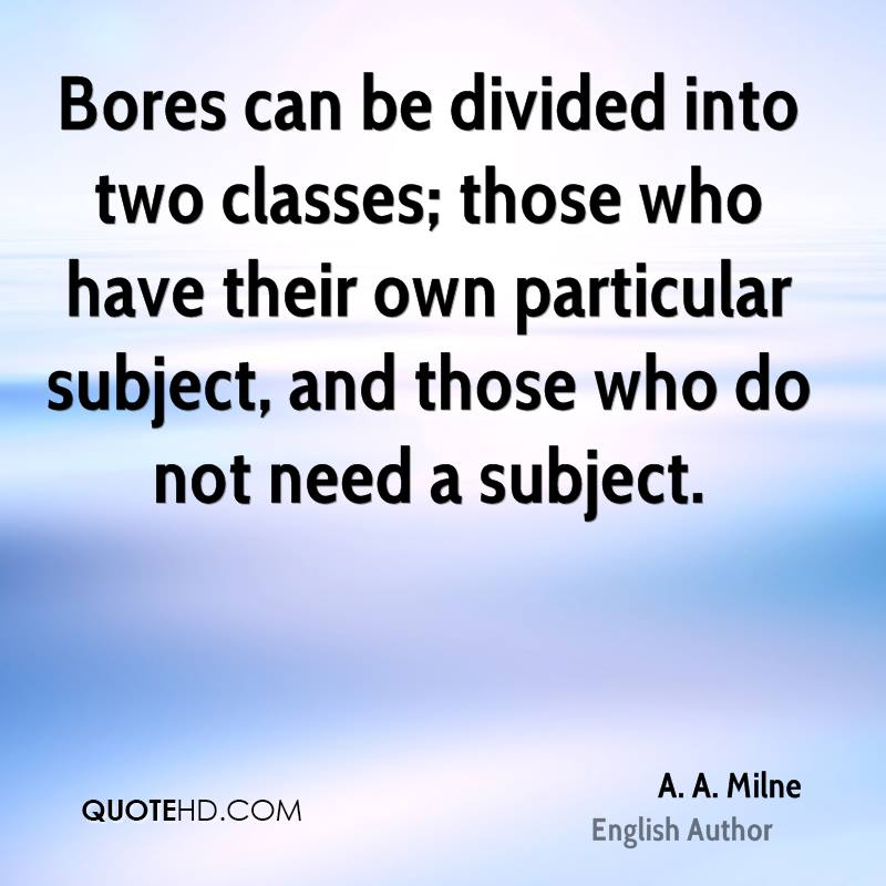 Bores can be divided into two classes; those who have their own particular subject, and those who do not need a subject.
