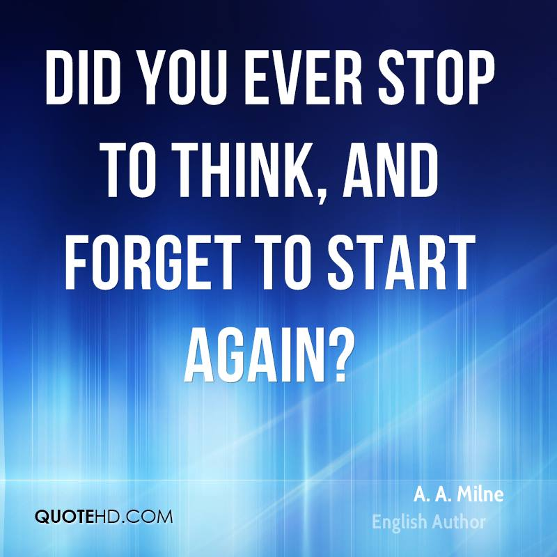Did you ever stop to think, and forget to start again?