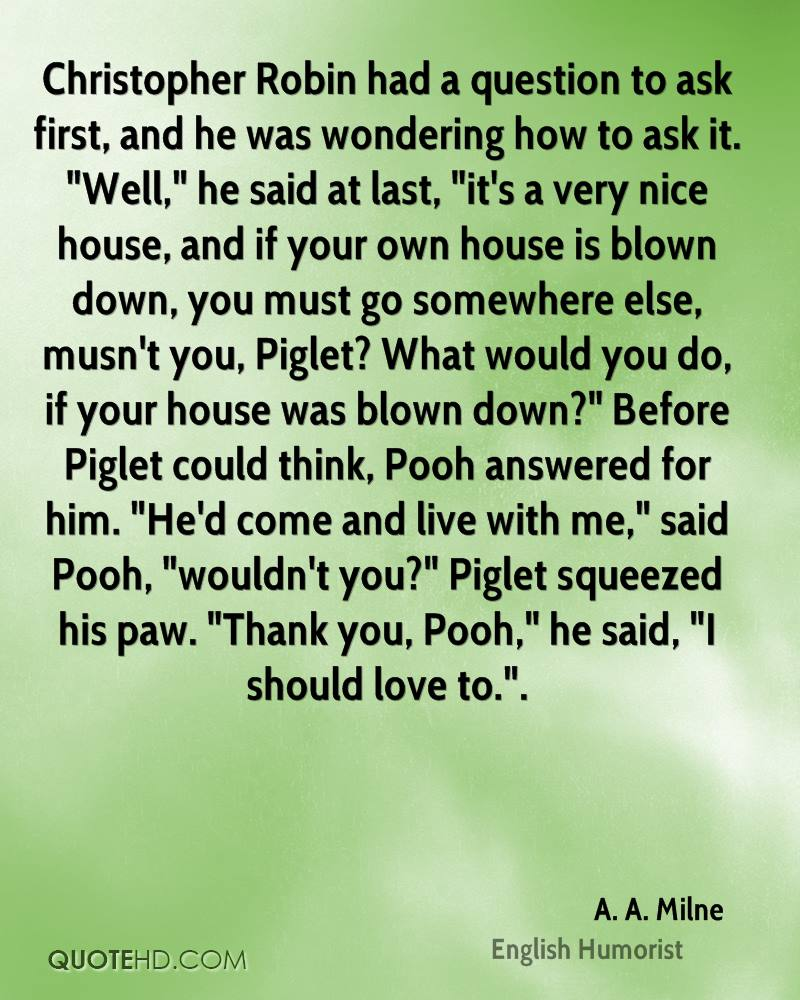 """Christopher Robin had a question to ask first, and he was wondering how to ask it. """"Well,"""" he said at last, """"it's a very nice house, and if your own house is blown down, you must go somewhere else, musn't you, Piglet? What would you do, if your house was blown down?"""" Before Piglet could think, Pooh answered for him. """"He'd come and live with me,"""" said Pooh, """"wouldn't you?"""" Piglet squeezed his paw. """"Thank you, Pooh,"""" he said, """"I should love to.""""."""