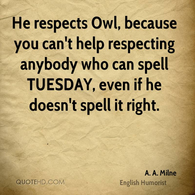 He respects Owl, because you can't help respecting anybody who can spell TUESDAY, even if he doesn't spell it right.