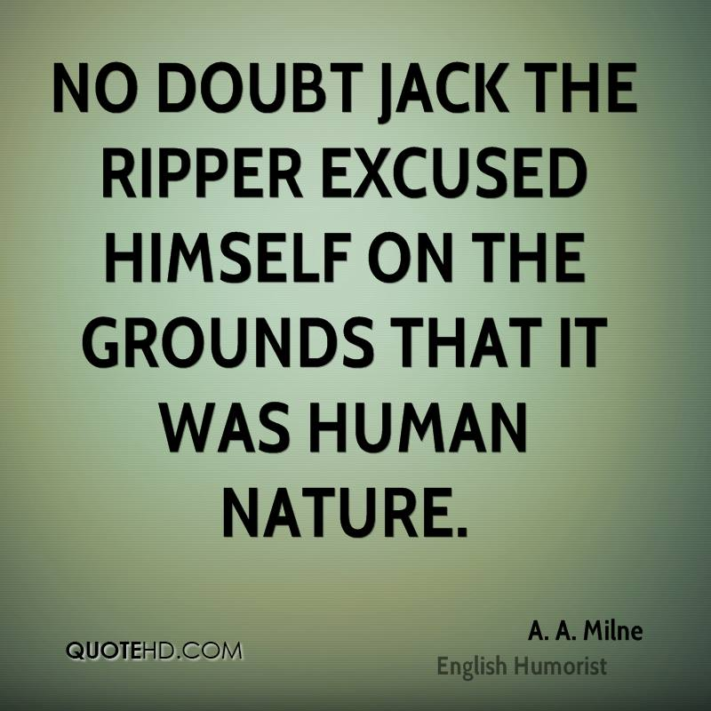 No doubt Jack the Ripper excused himself on the grounds that it was human nature.