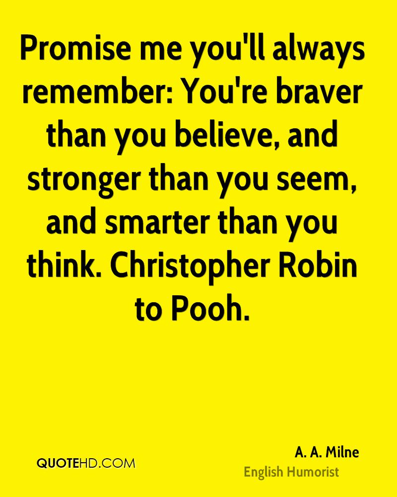 Promise me you'll always remember: You're braver than you believe, and stronger than you seem, and smarter than you think. Christopher Robin to Pooh.