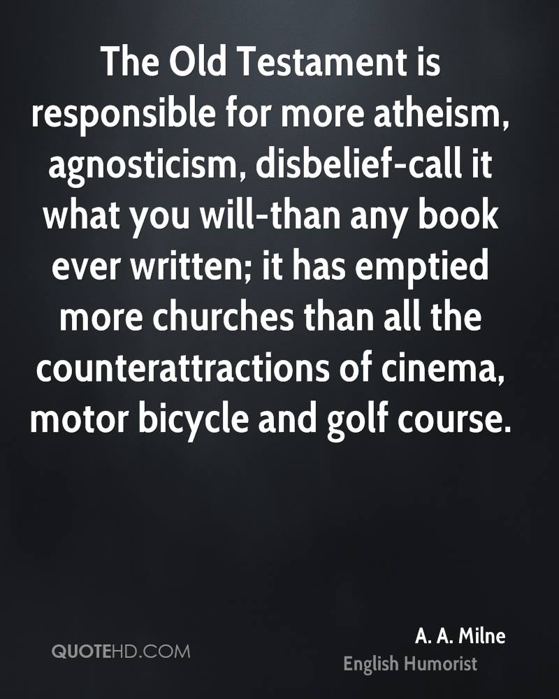 The Old Testament is responsible for more atheism, agnosticism, disbelief-call it what you will-than any book ever written; it has emptied more churches than all the counterattractions of cinema, motor bicycle and golf course.