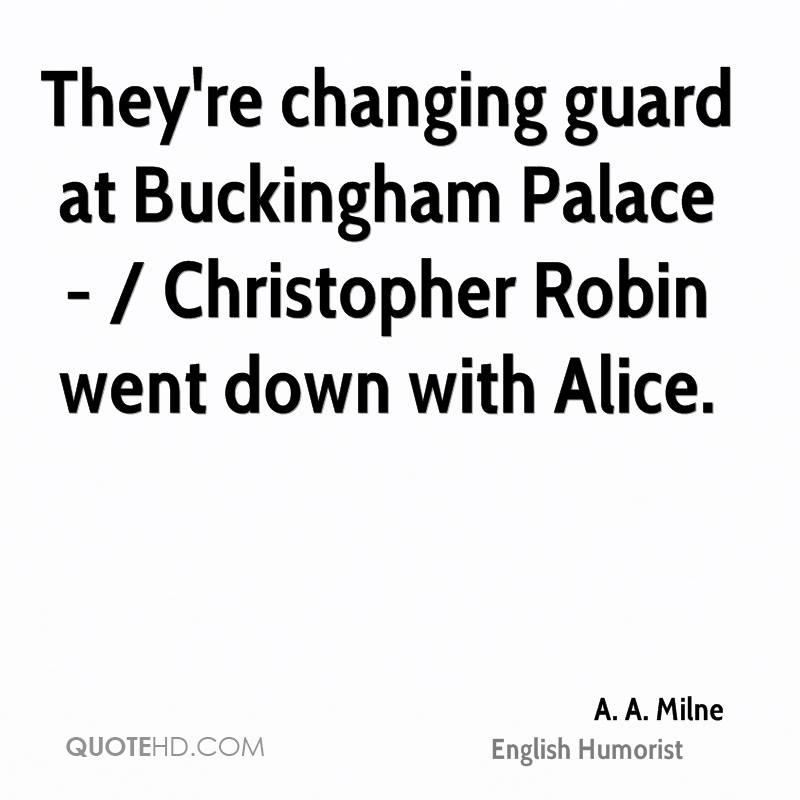 They're changing guard at Buckingham Palace - / Christopher Robin went down with Alice.