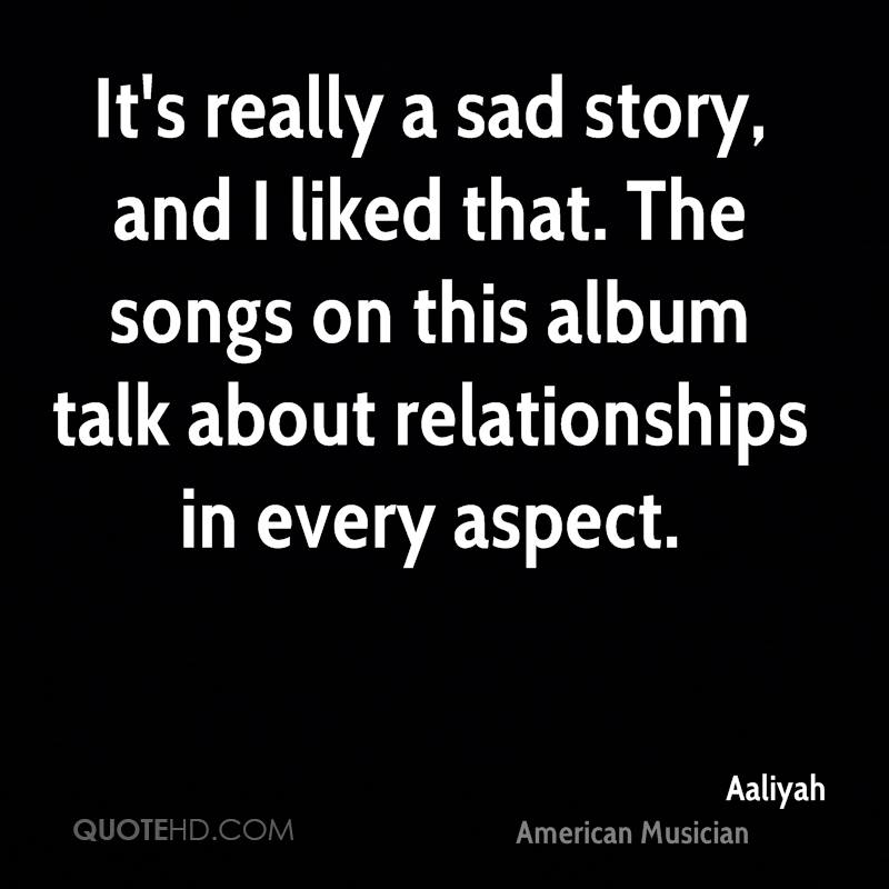 It's really a sad story, and I liked that. The songs on this album talk about relationships in every aspect.
