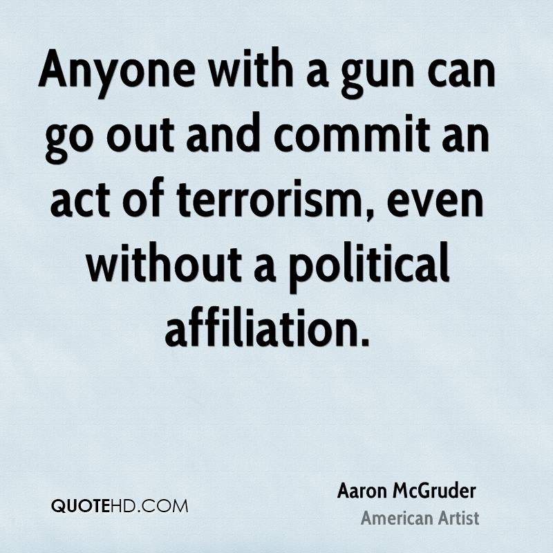 Anyone with a gun can go out and commit an act of terrorism, even without a political affiliation.