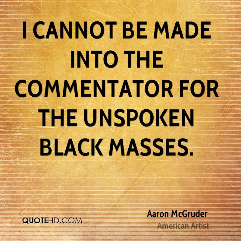 I cannot be made into the commentator for the unspoken black masses.