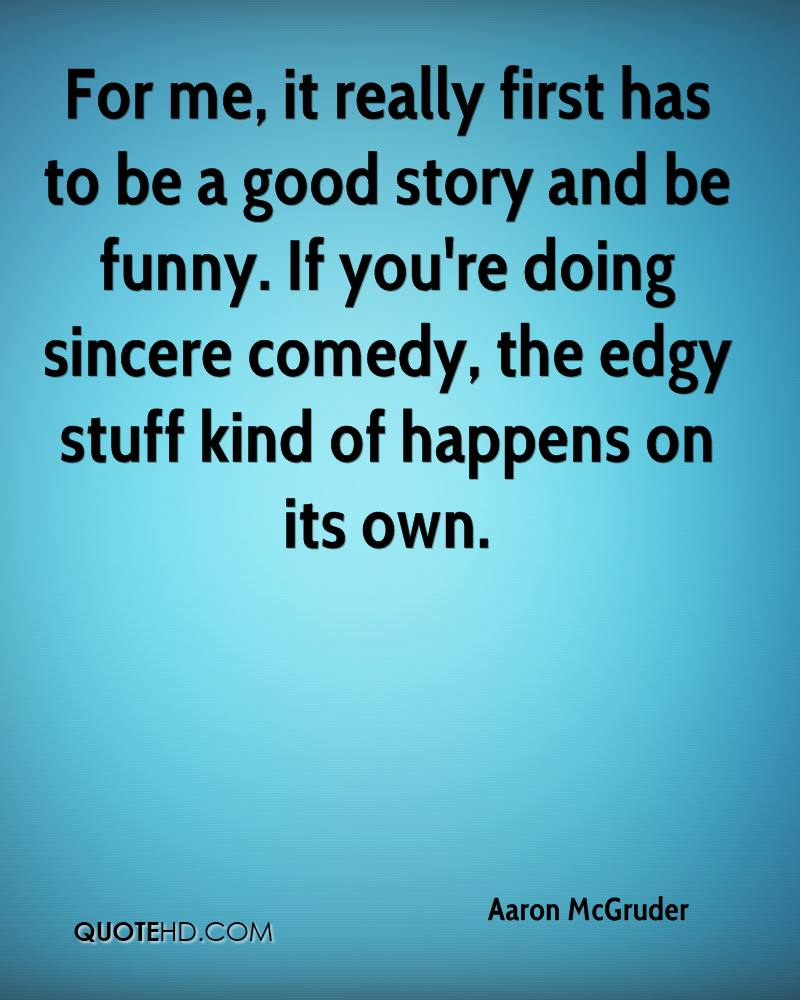 For me, it really first has to be a good story and be funny. If you're doing sincere comedy, the edgy stuff kind of happens on its own.