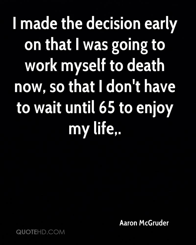 I made the decision early on that I was going to work myself to death now, so that I don't have to wait until 65 to enjoy my life.