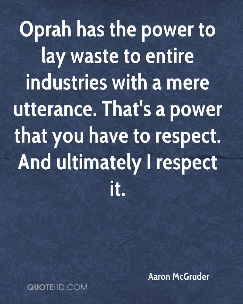 Oprah has the power to lay waste to entire industries with a mere utterance. That's a power that you have to respect. And ultimately I respect it.