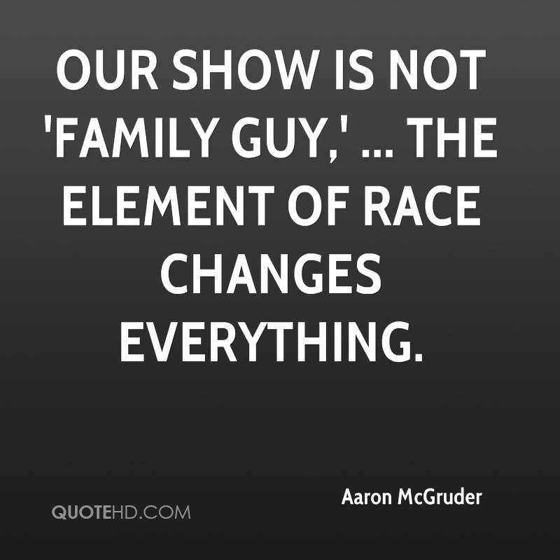 Our show is not 'Family Guy,' ... The element of race changes everything.