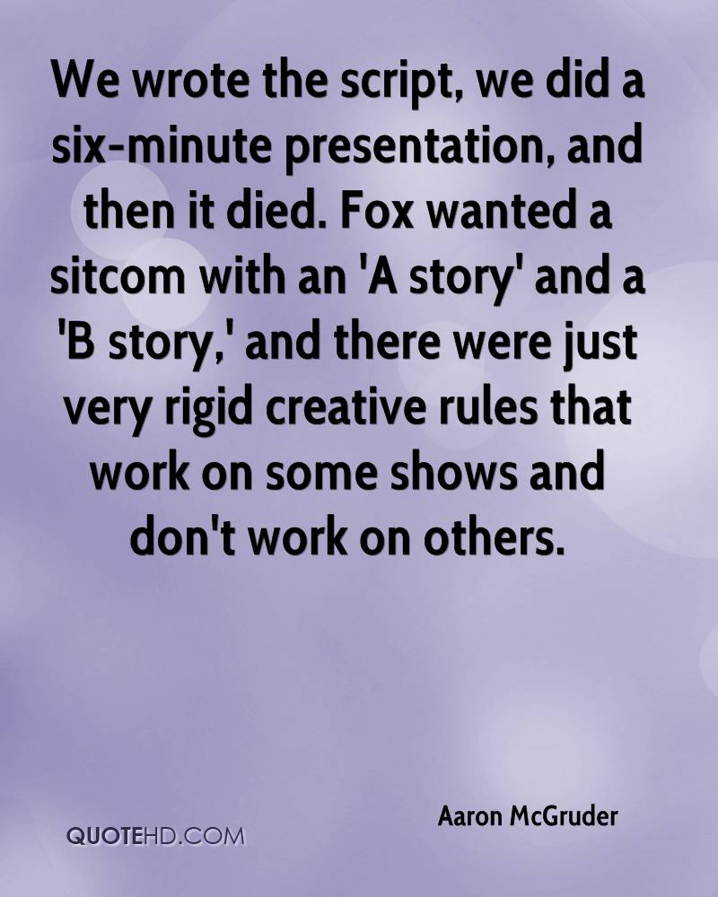 We wrote the script, we did a six-minute presentation, and then it died. Fox wanted a sitcom with an 'A story' and a 'B story,' and there were just very rigid creative rules that work on some shows and don't work on others.