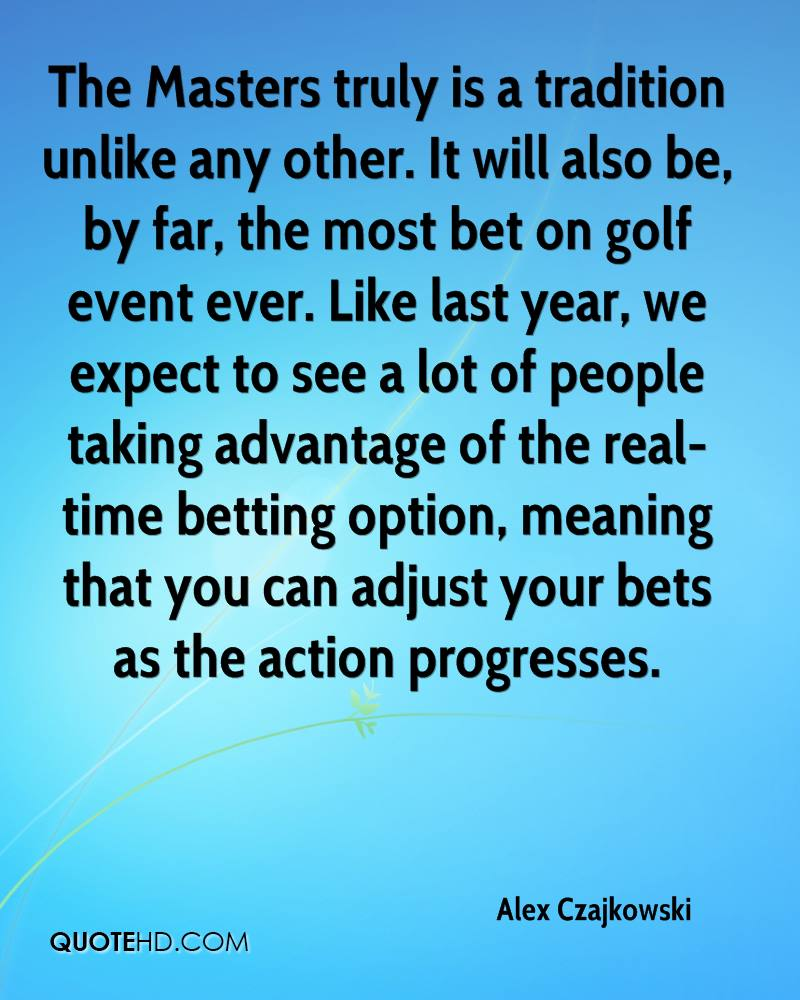 The Masters truly is a tradition unlike any other. It will also be, by far, the most bet on golf event ever. Like last year, we expect to see a lot of people taking advantage of the real-time betting option, meaning that you can adjust your bets as the action progresses.