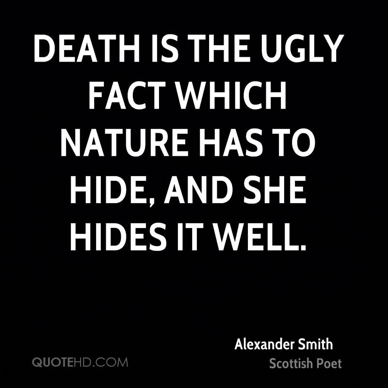 Death is the ugly fact which Nature has to hide, and she hides it well.