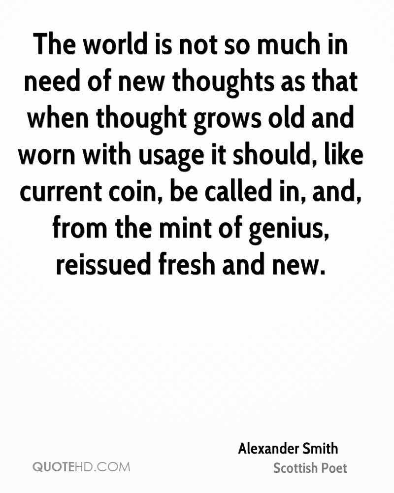 The world is not so much in need of new thoughts as that when thought grows old and worn with usage it should, like current coin, be called in, and, from the mint of genius, reissued fresh and new.
