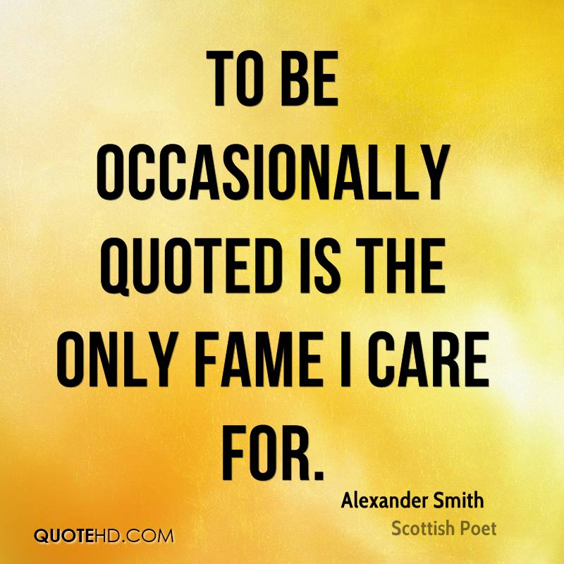 To be occasionally quoted is the only fame I care for.