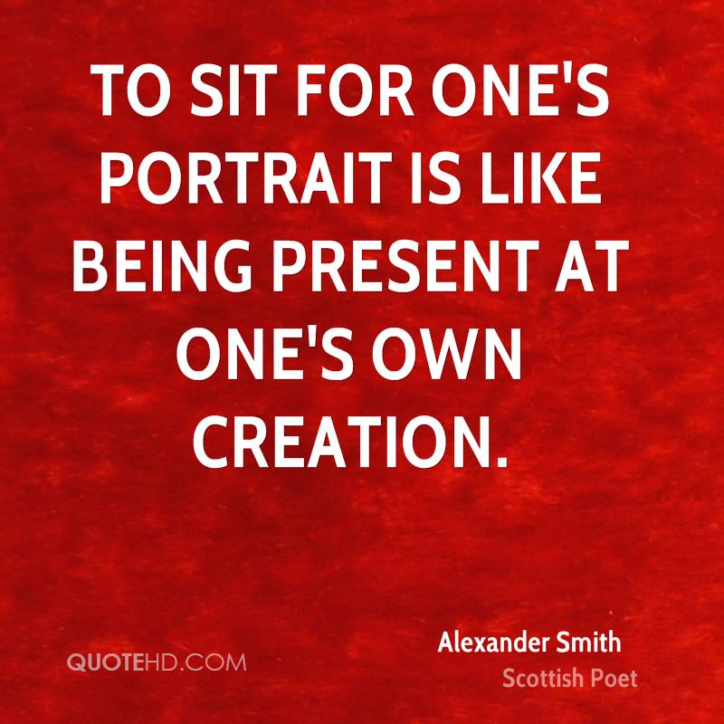 To sit for one's portrait is like being present at one's own creation.