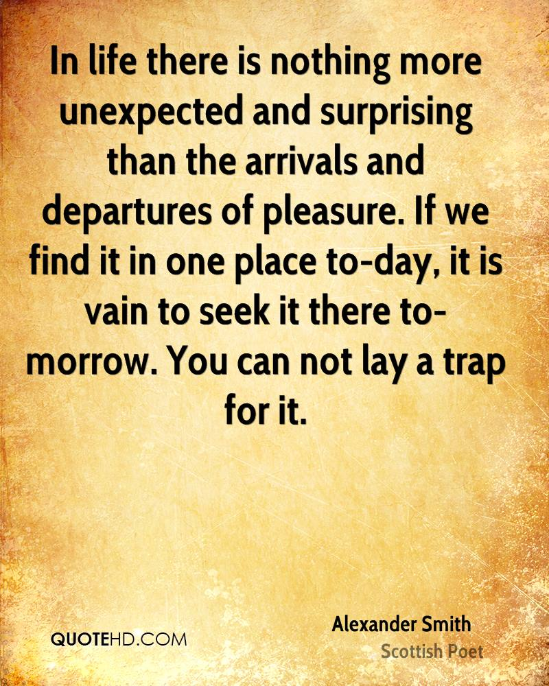 In life there is nothing more unexpected and surprising than the arrivals and departures of pleasure. If we find it in one place to-day, it is vain to seek it there to-morrow. You can not lay a trap for it.