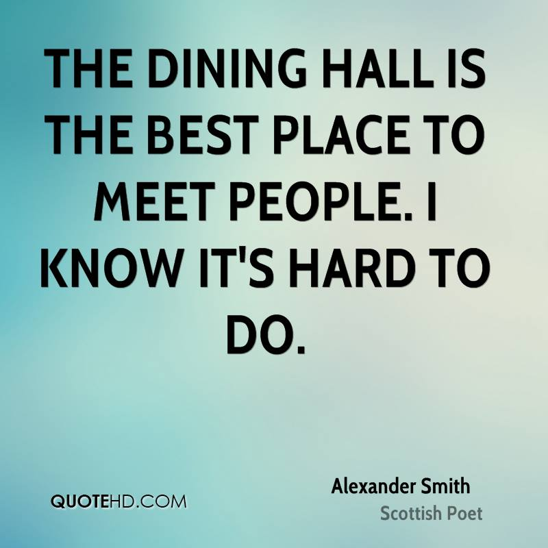 The dining hall is the best place to meet people. I know it's hard to do.