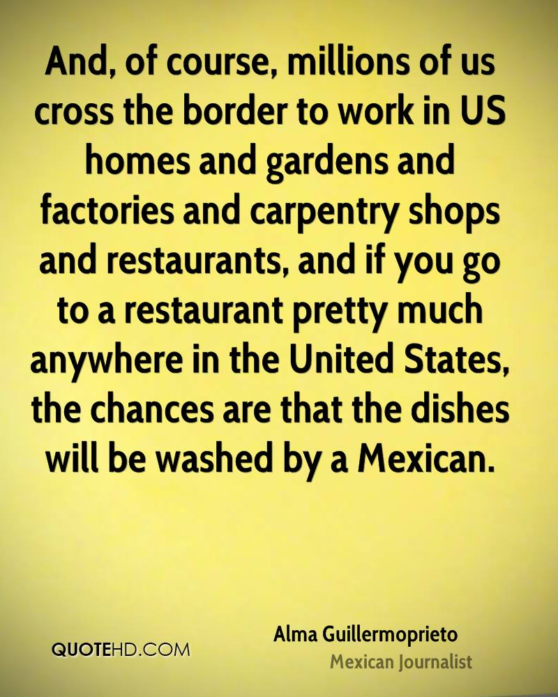 And, of course, millions of us cross the border to work in US homes and gardens and factories and carpentry shops and restaurants, and if you go to a restaurant pretty much anywhere in the United States, the chances are that the dishes will be washed by a Mexican.