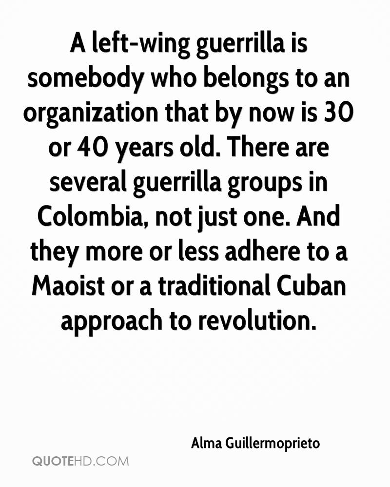 A left-wing guerrilla is somebody who belongs to an organization that by now is 30 or 40 years old. There are several guerrilla groups in Colombia, not just one. And they more or less adhere to a Maoist or a traditional Cuban approach to revolution.