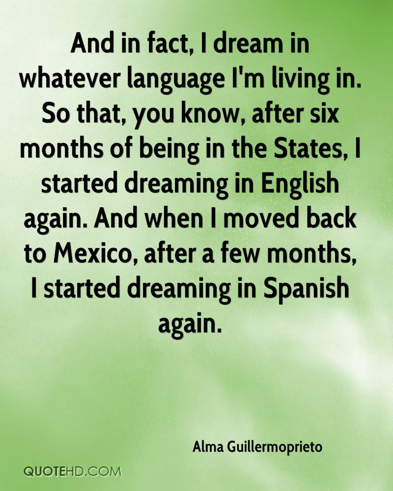 And in fact, I dream in whatever language I'm living in. So that, you know, after six months of being in the States, I started dreaming in English again. And when I moved back to Mexico, after a few months, I started dreaming in Spanish again.
