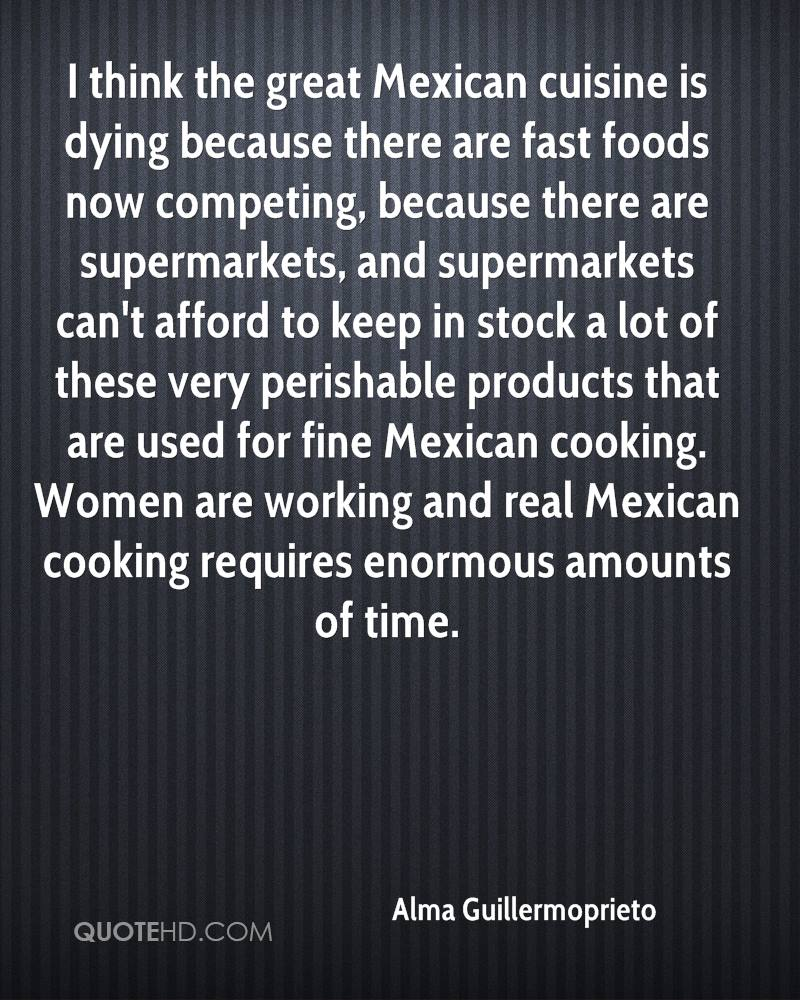 I think the great Mexican cuisine is dying because there are fast foods now competing, because there are supermarkets, and supermarkets can't afford to keep in stock a lot of these very perishable products that are used for fine Mexican cooking. Women are working and real Mexican cooking requires enormous amounts of time.