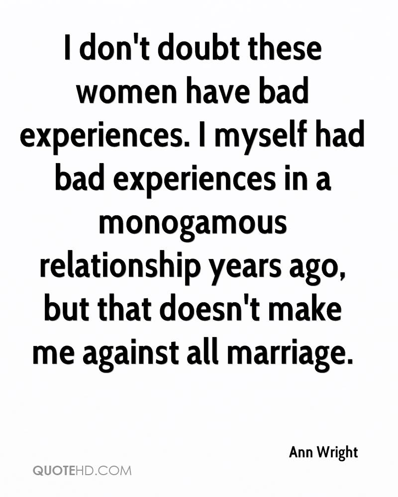 I don't doubt these women have bad experiences. I myself had bad experiences in a monogamous relationship years ago, but that doesn't make me against all marriage.