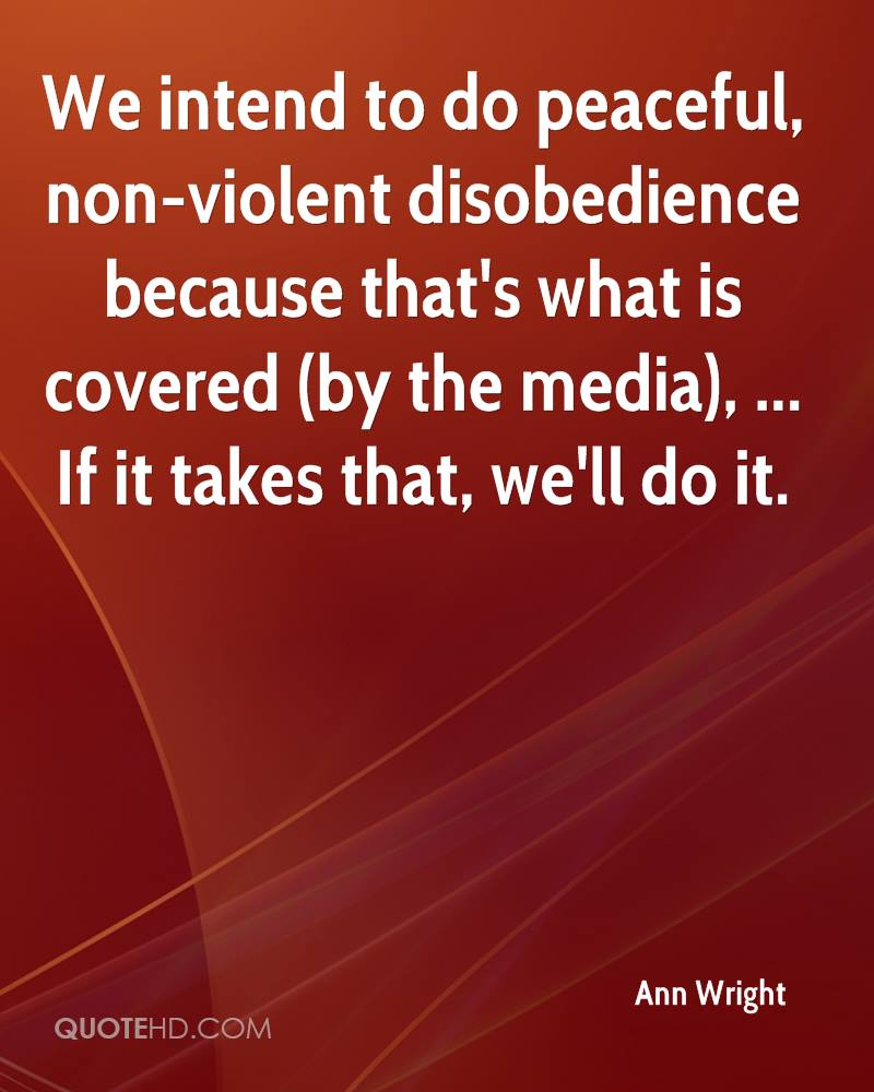 We intend to do peaceful, non-violent disobedience because that's what is covered (by the media), ... If it takes that, we'll do it.