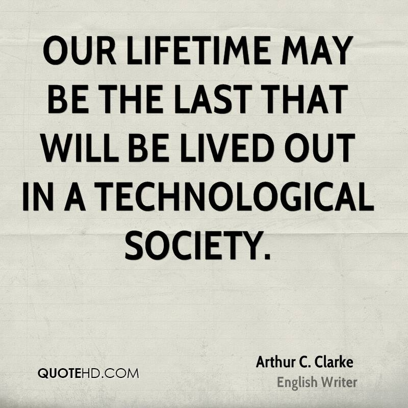 Our lifetime may be the last that will be lived out in a technological society.