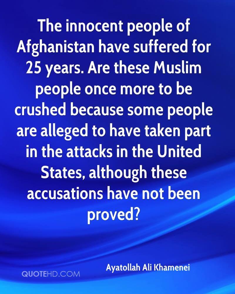 The innocent people of Afghanistan have suffered for 25 years. Are these Muslim people once more to be crushed because some people are alleged to have taken part in the attacks in the United States, although these accusations have not been proved?