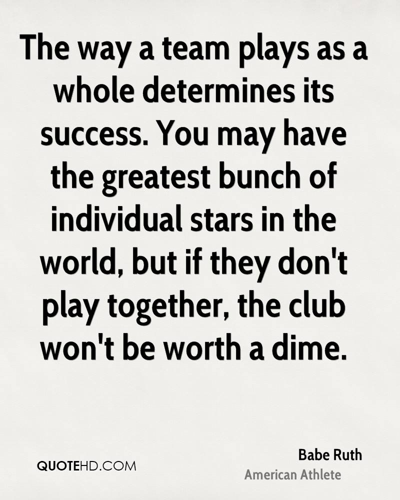 The way a team plays as a whole determines its success. You may have the greatest bunch of individual stars in the world, but if they don't play together, the club won't be worth a dime.