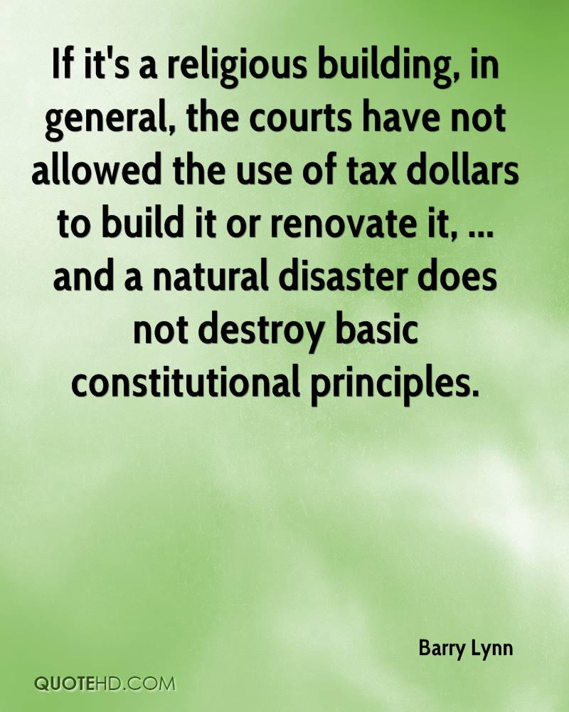 If it's a religious building, in general, the courts have not allowed the use of tax dollars to build it or renovate it, ... and a natural disaster does not destroy basic constitutional principles.