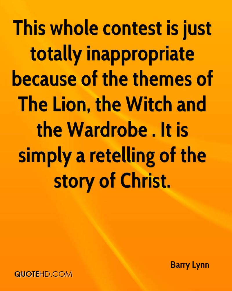 This whole contest is just totally inappropriate because of the themes of The Lion, the Witch and the Wardrobe . It is simply a retelling of the story of Christ.