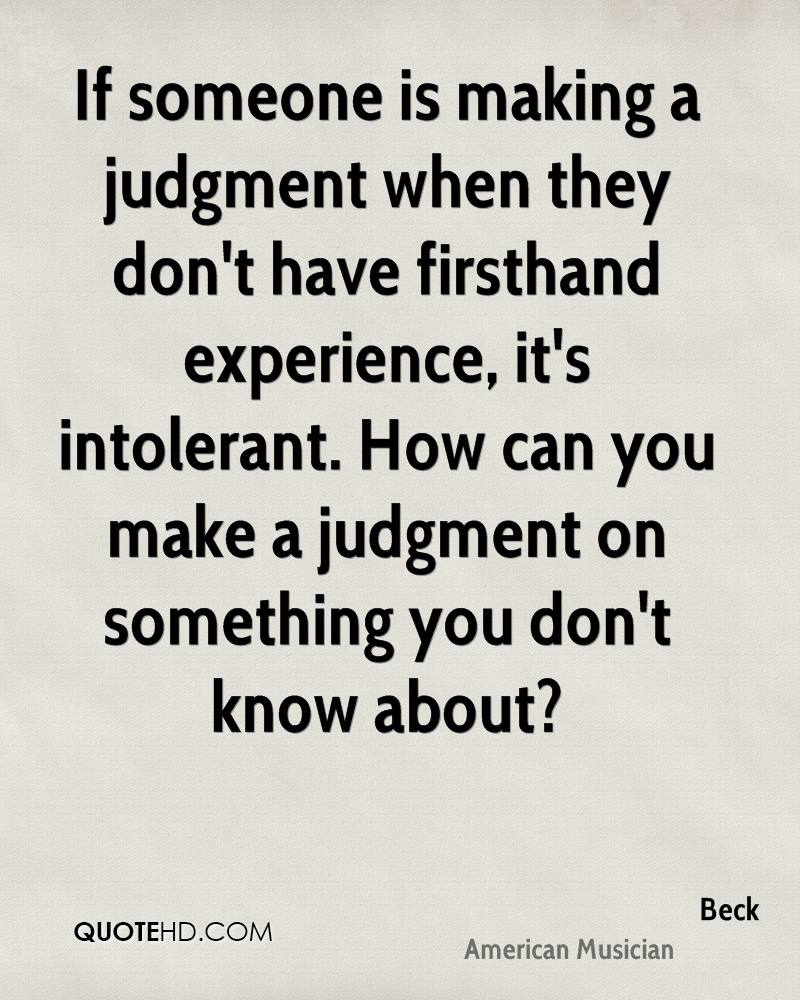If someone is making a judgment when they don't have firsthand experience, it's intolerant. How can you make a judgment on something you don't know about?