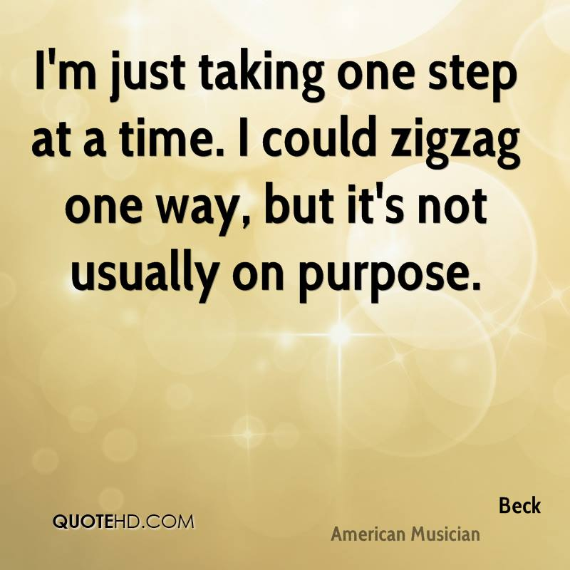 I'm just taking one step at a time. I could zigzag one way, but it's not usually on purpose.
