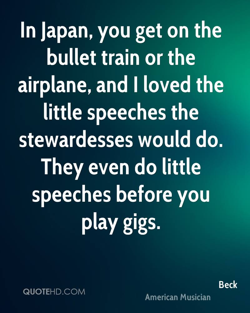 In Japan, you get on the bullet train or the airplane, and I loved the little speeches the stewardesses would do. They even do little speeches before you play gigs.