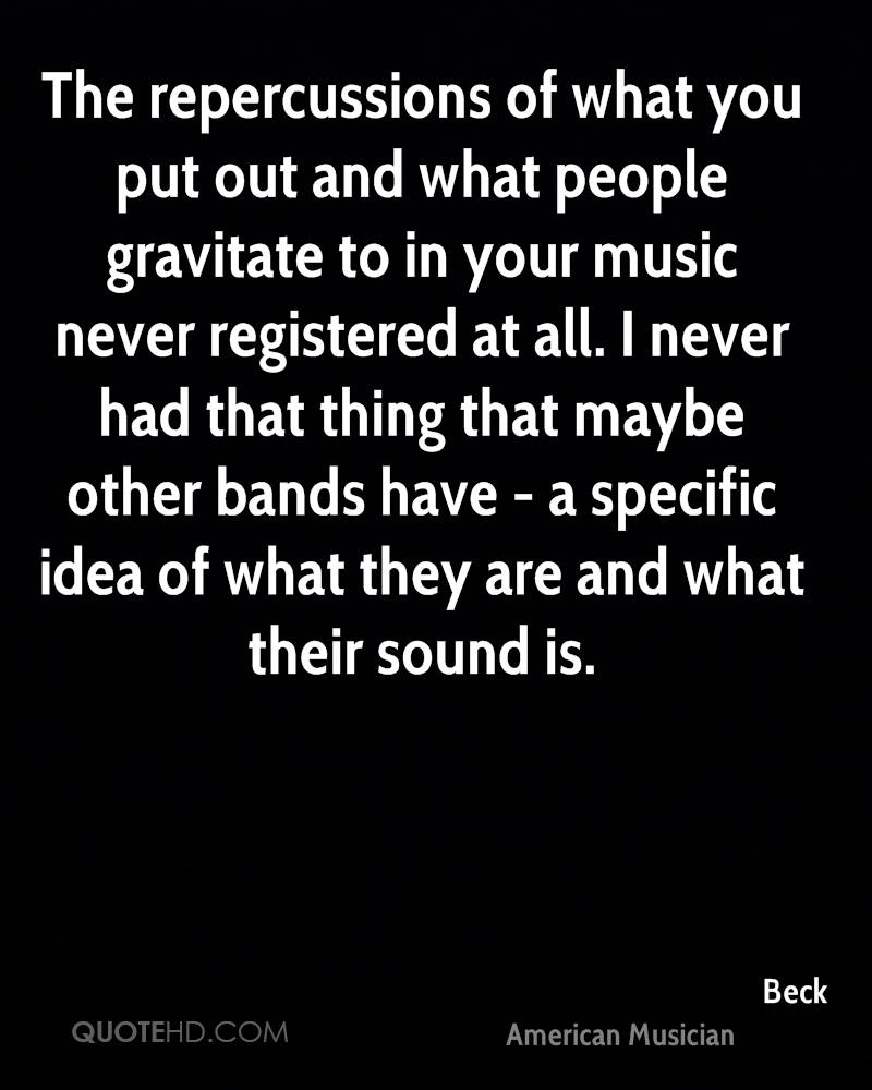 The repercussions of what you put out and what people gravitate to in your music never registered at all. I never had that thing that maybe other bands have - a specific idea of what they are and what their sound is.