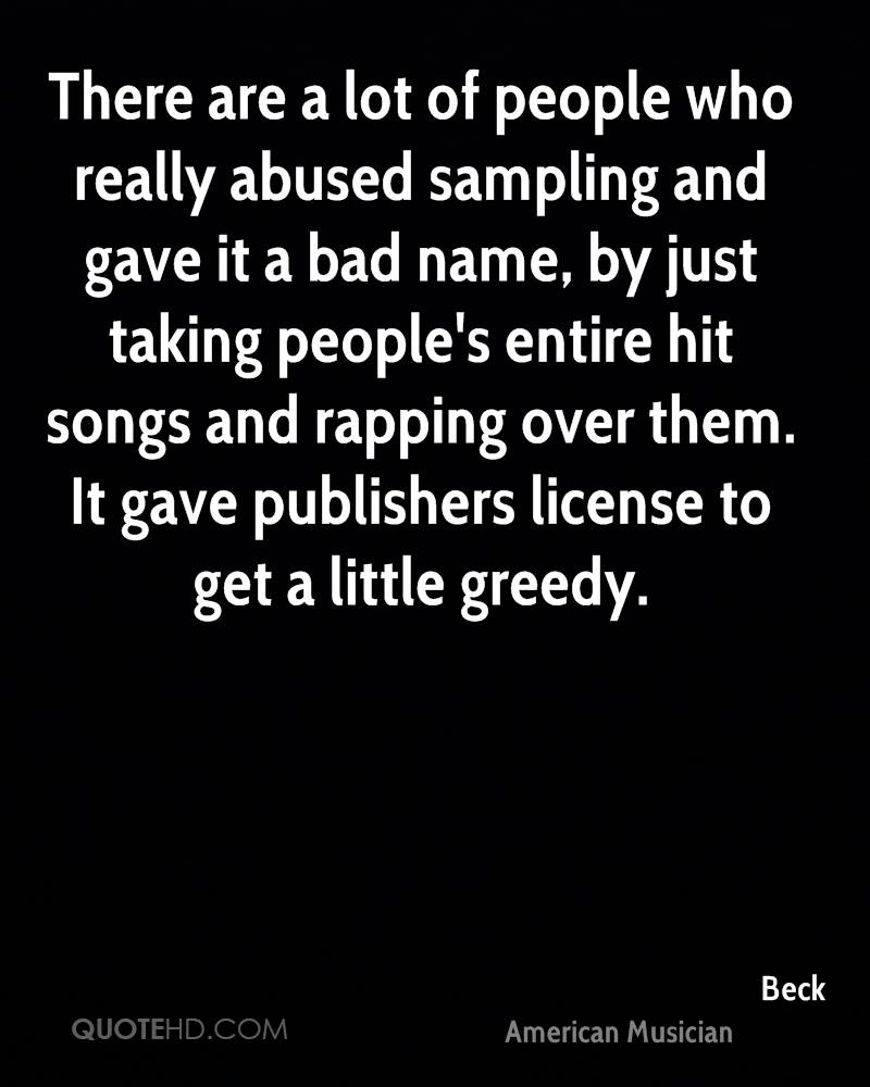 There are a lot of people who really abused sampling and gave it a bad name, by just taking people's entire hit songs and rapping over them. It gave publishers license to get a little greedy.