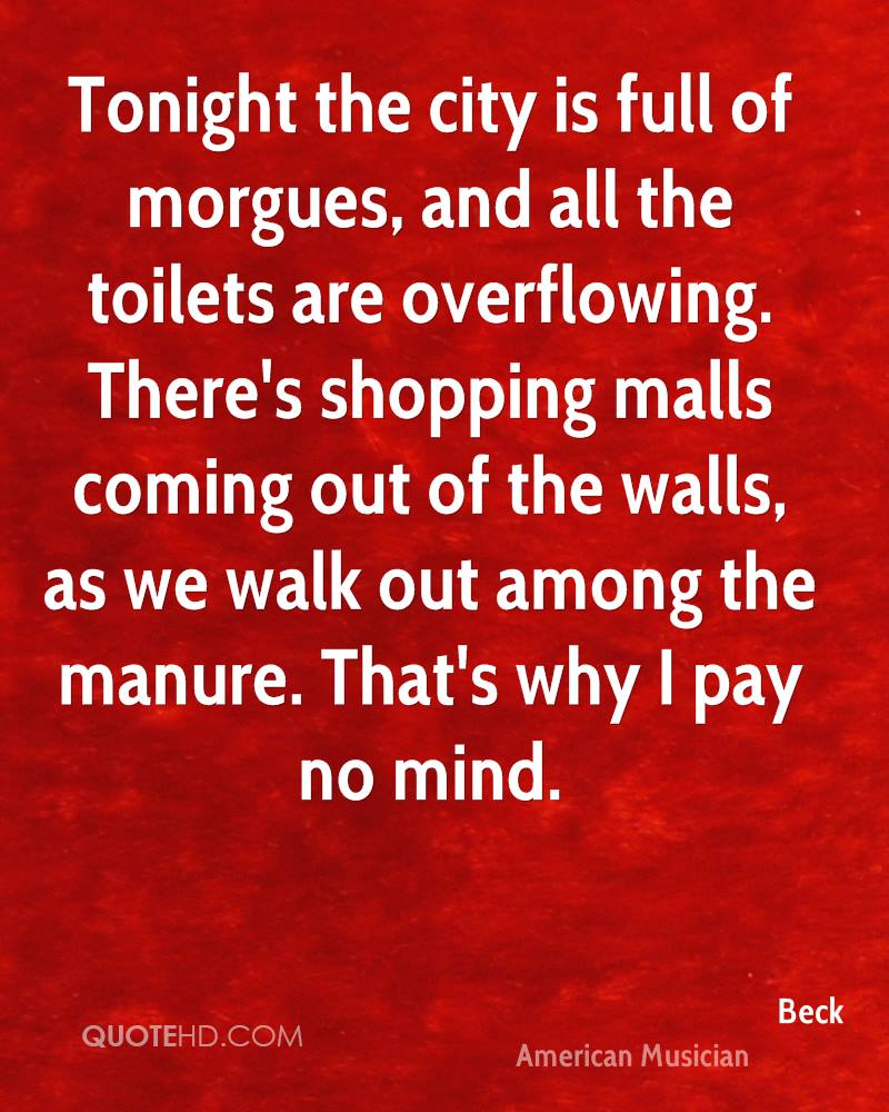 Tonight the city is full of morgues, and all the toilets are overflowing. There's shopping malls coming out of the walls, as we walk out among the manure. That's why I pay no mind.