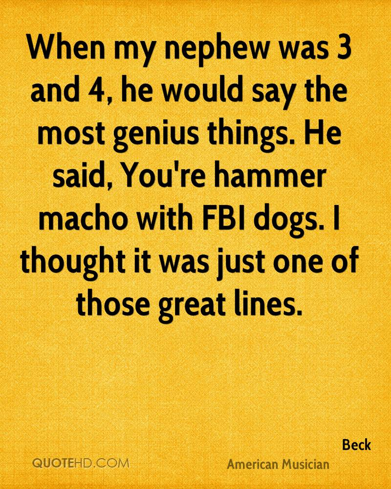When my nephew was 3 and 4, he would say the most genius things. He said, You're hammer macho with FBI dogs. I thought it was just one of those great lines.