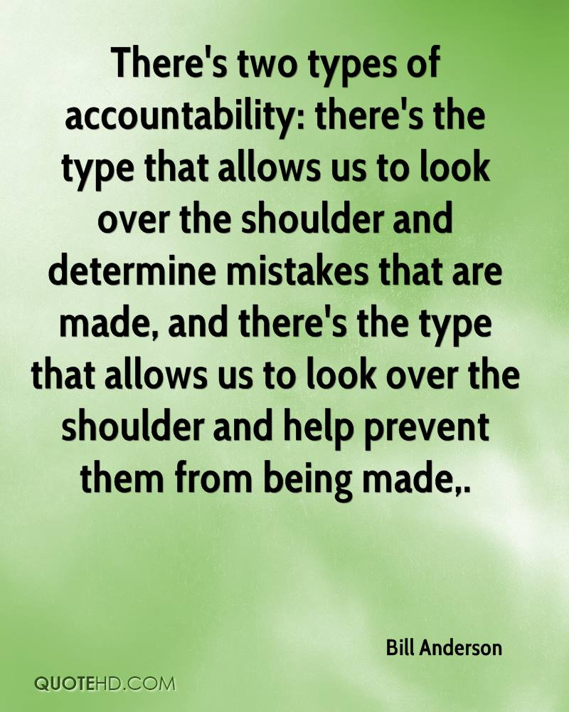 There's two types of accountability: there's the type that allows us to look over the shoulder and determine mistakes that are made, and there's the type that allows us to look over the shoulder and help prevent them from being made.