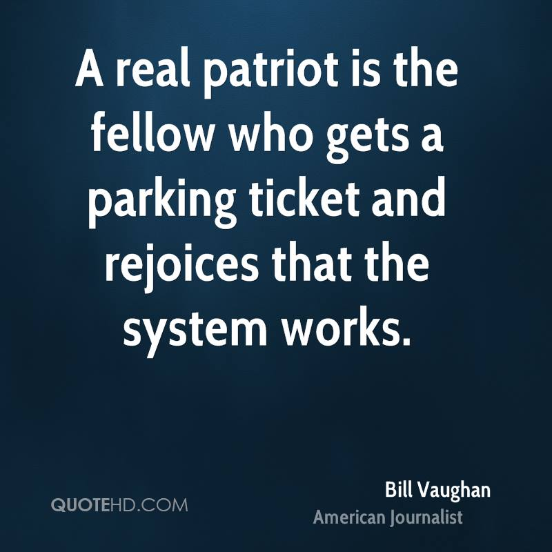 A real patriot is the fellow who gets a parking ticket and rejoices that the system works.